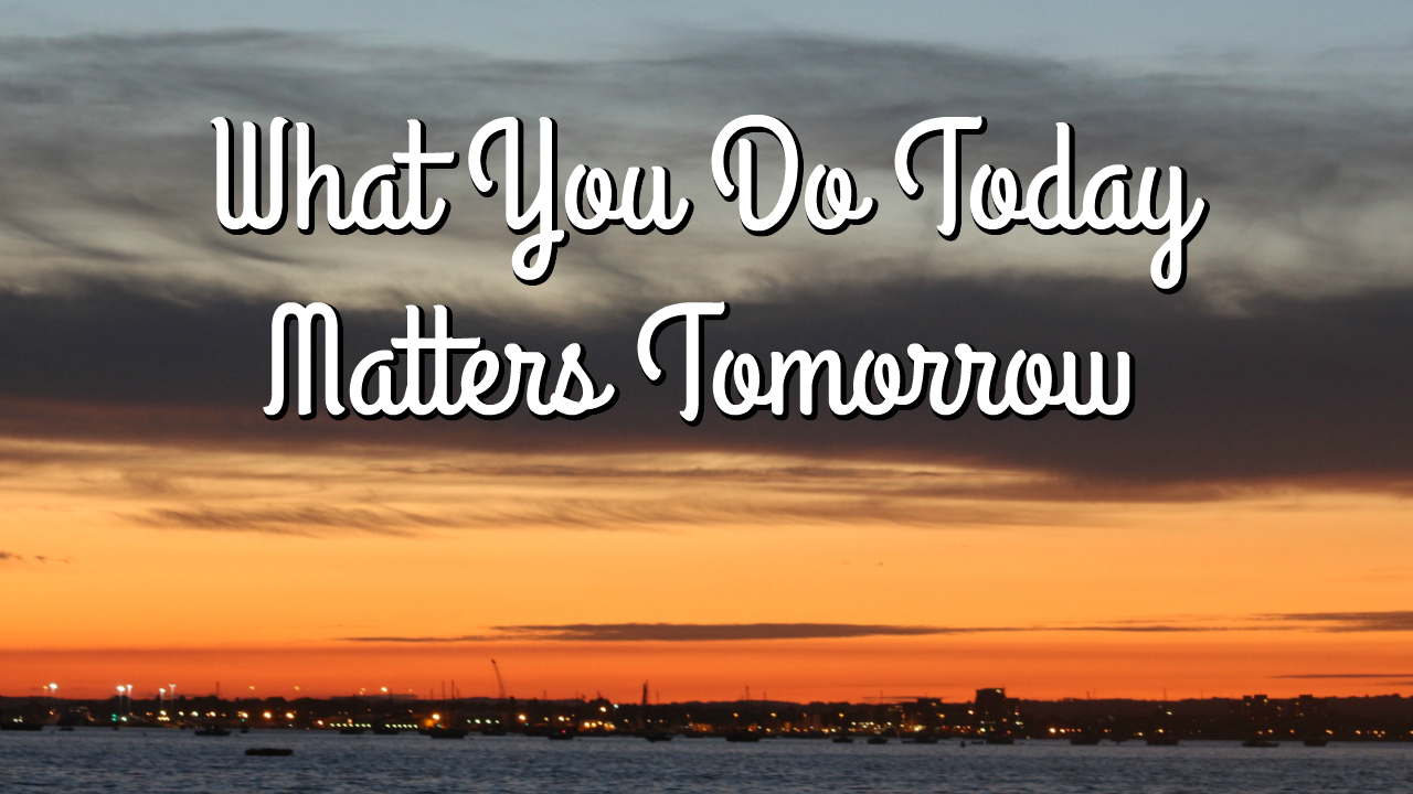 what you do today matters tomorrow