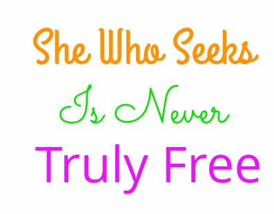 she who seeks is never truly free